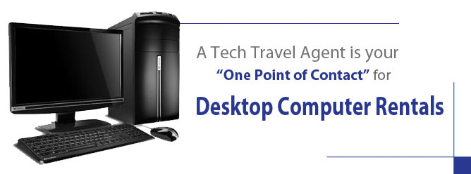 "A Tech Travel Agernt is your ""One Point of Contact"" for Desktop Computer Rentals"