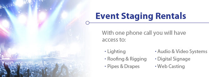 Event Staging Rentals - With one phone call you will have access to: Lighting, Roofing & Rigging, Pipes & Drapes, Audio & Video Systems, Digital Signage, and Web Casting.