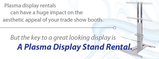 Plasma display rentals can have a huge impact on the aesthetic appeal of your trade show booth. But the key to a great looking display is a plasma display stand rental.