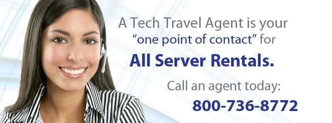 A Tech Travel Agent is your one point of contact for all server rentals. Call an agent today: 800-736-8772