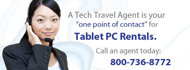 A Tech Travel Agent is your one point of contact for Tablet PC Rentals. Call an agent today: 800-736-8772.
